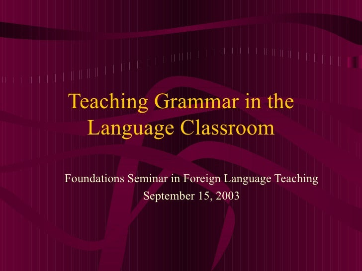 Teaching Grammar in the Language Classroom Foundations Seminar in Foreign Language Teaching September 15, 2003