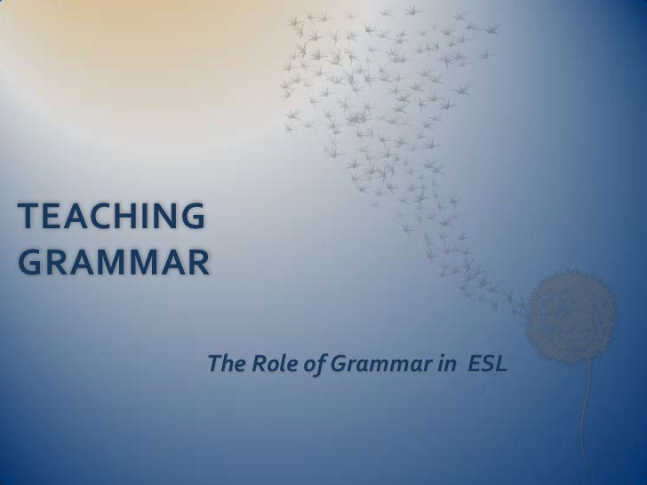 TEACHING GRAMMAR   <br />The Role of Grammar in  ESL<br />