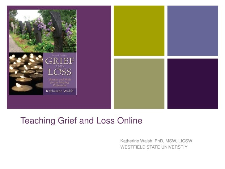 +    Teaching Grief and Loss Online                            Katherine Walsh PhD, MSW, LICSW                            ...