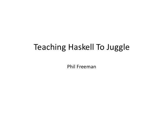 Teaching Haskell To Juggle         Phil Freeman
