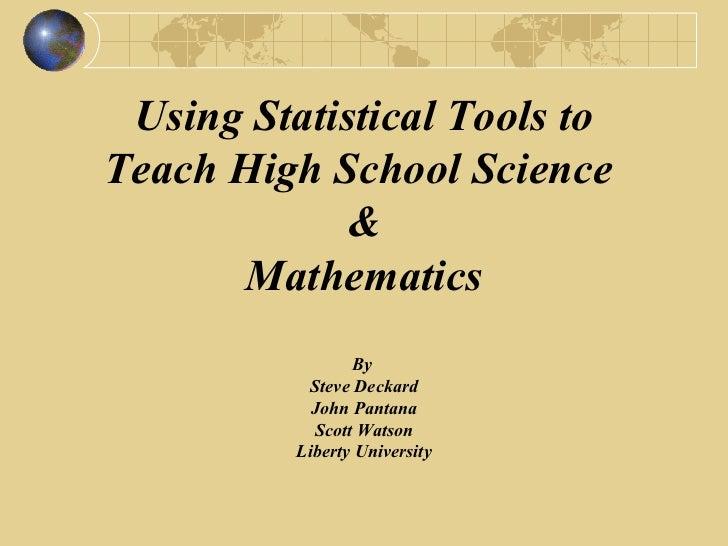 Using Statistical Tools to Teach High School Science  & Mathematics By  Steve Deckard John Pantana Scott Watson Liberty Un...