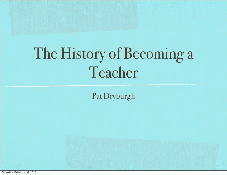 The History of Becoming a                                Teacher                                 Pat DryburghThursday, Feb...