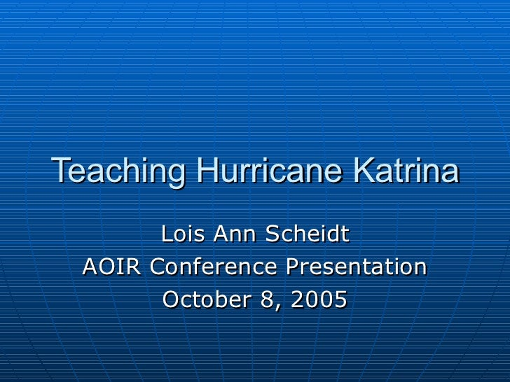 Teaching Hurricane Katrina Lois Ann Scheidt AOIR Conference Presentation October 8, 2005