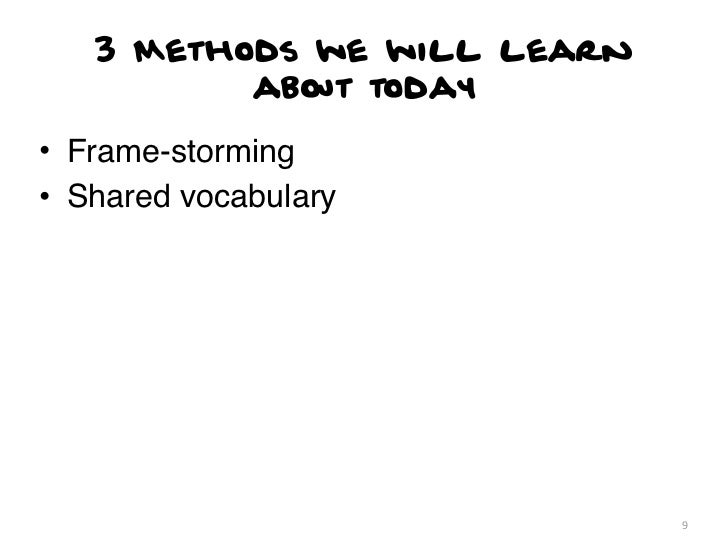 3 Methods we will learn          about today• Frame-storming• Shared vocabulary                             9