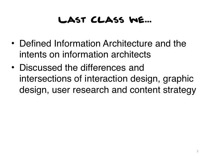Last Class we...• Defined Information Architecture and the  intents on information architects• Discussed the differences an...