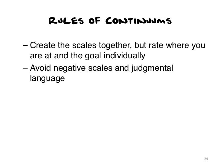 Rules of Continuums– Create the scales together, but rate where you  are at and the goal individually– Avoid negative scal...