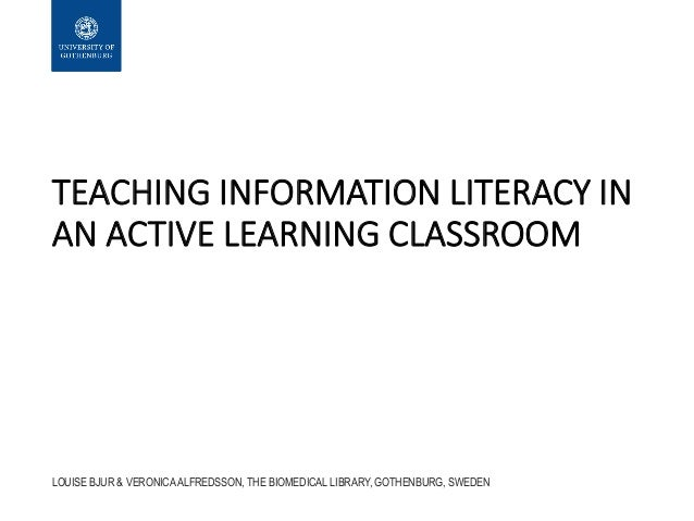 TEACHING INFORMATION LITERACY IN AN ACTIVE LEARNING CLASSROOM LOUISE BJUR & VERONICA ALFREDSSON, THE BIOMEDICAL LIBRARY, G...