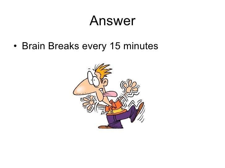 Answer <ul><li>Brain Breaks every 15 minutes </li></ul>