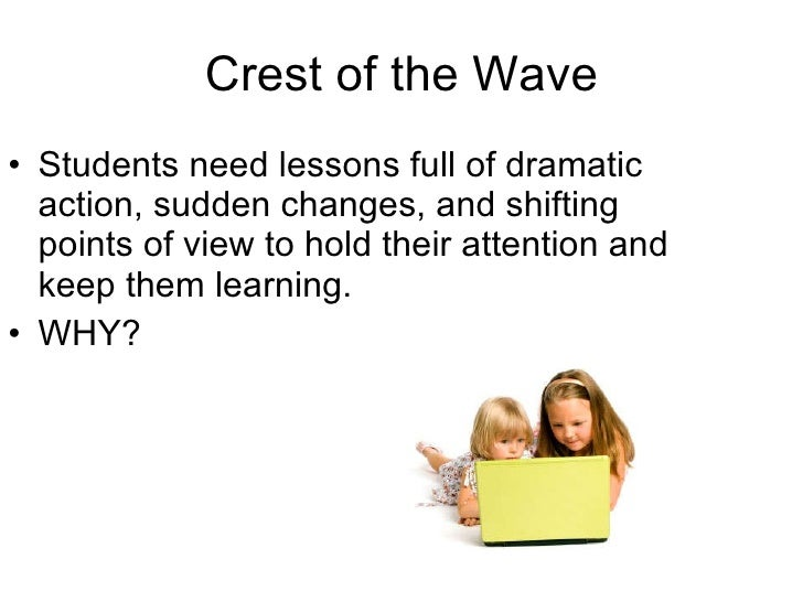 Crest of the Wave <ul><li>Students need lessons full of dramatic action, sudden changes, and shifting points of view to ho...