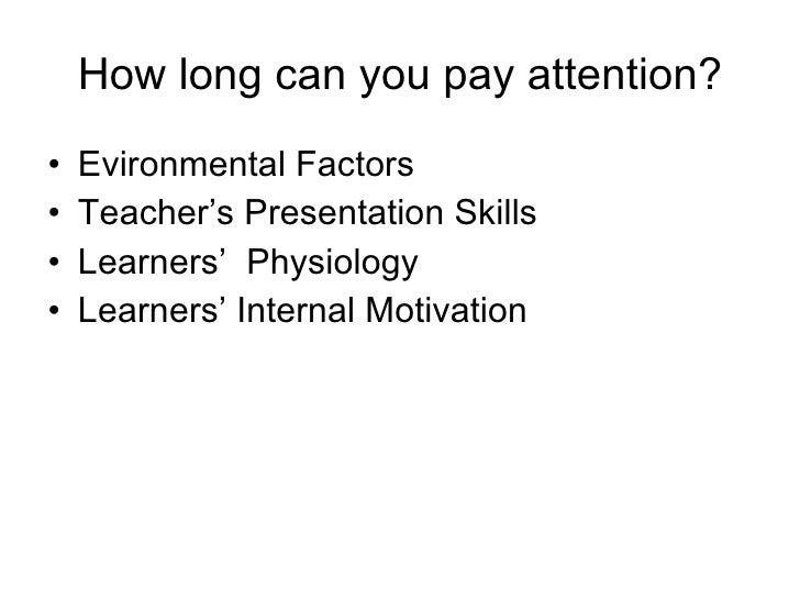 How long can you pay attention? <ul><li>Evironmental Factors </li></ul><ul><li>Teacher's Presentation Skills </li></ul><ul...
