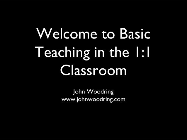 Welcome to Basic Teaching in the 1:1 Classroom John Woodring www.johnwoodring.com