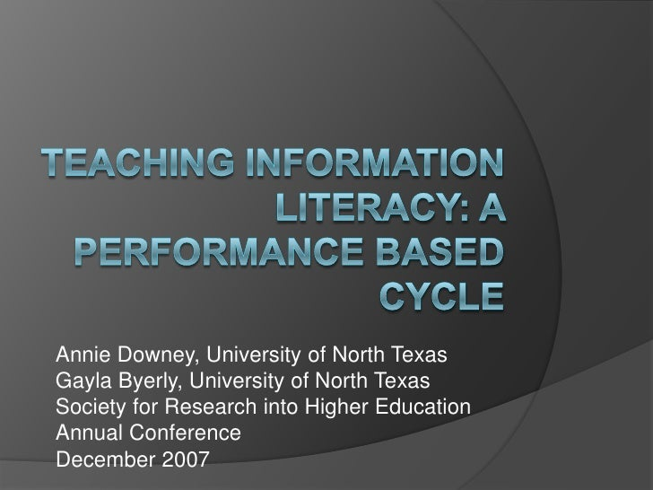 Teaching Information literacy: A Performance Based Cycle<br />Annie Downey, University of North Texas<br />GaylaByerly, Un...