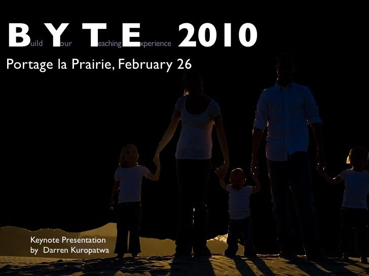 BYTEuild   our       eaching   xperience   2010 Portage la Prairie, February 26         Keynote Presentation     by Darren...