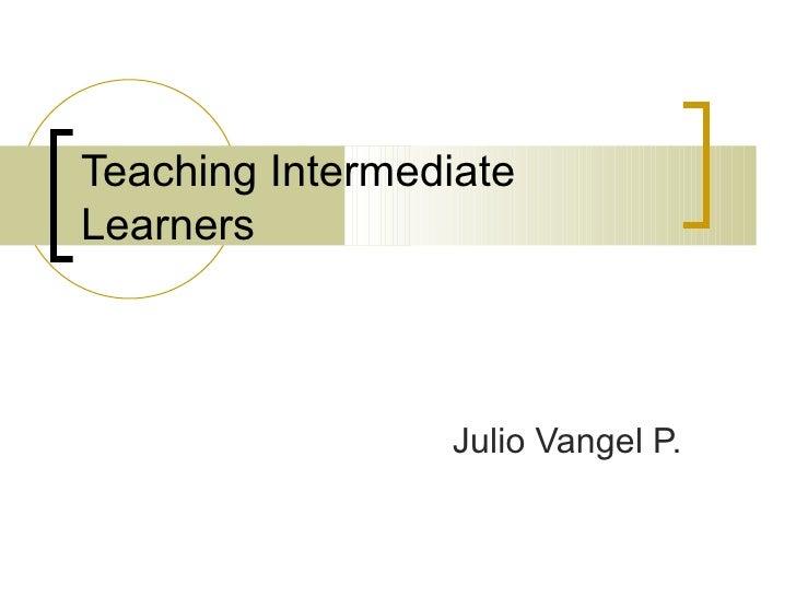 Teaching Intermediate Learners Julio Vangel P.