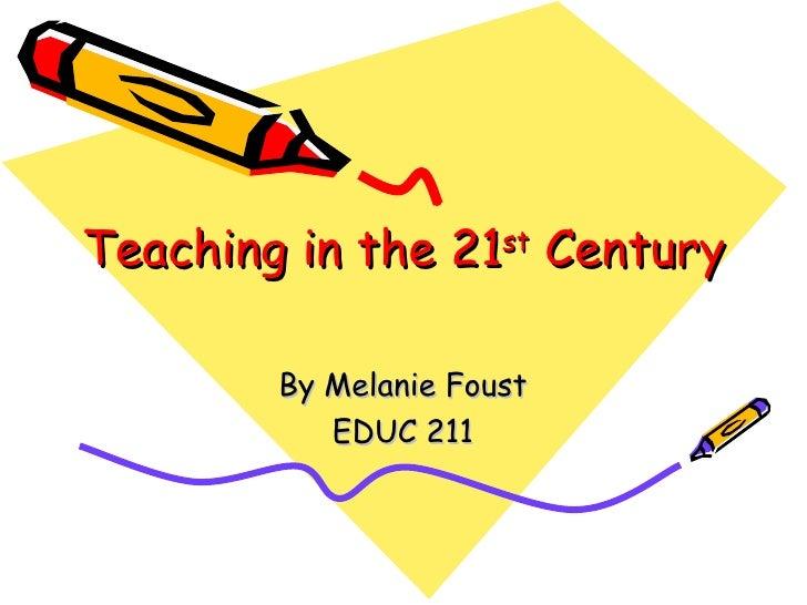Teaching in the 21 st  Century By Melanie Foust EDUC 211