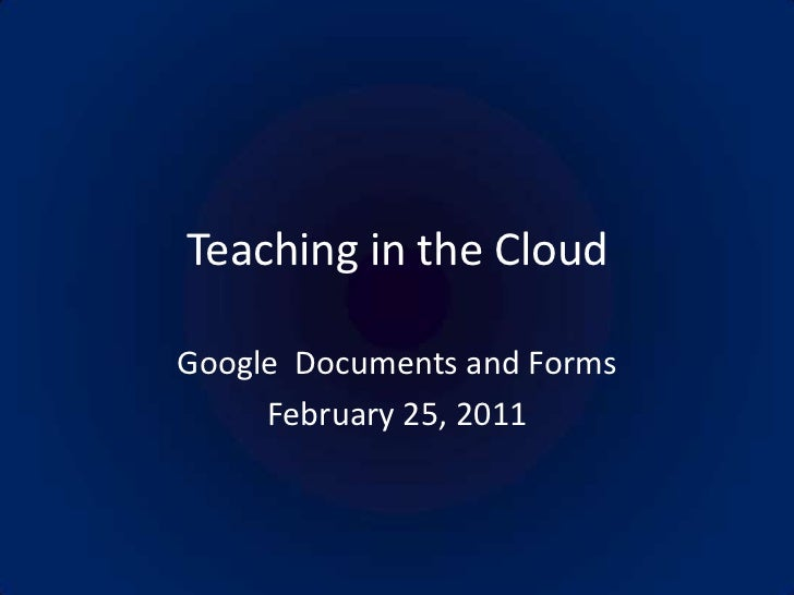 Teaching in the Cloud<br />Google  Documents and Forms<br />February 25, 2011<br />