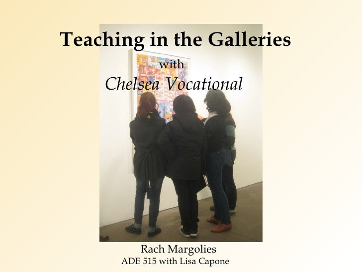 Teaching in the Galleries     with     Chelsea Vocational Rach Margolies  ADE 515 with Lisa Capone