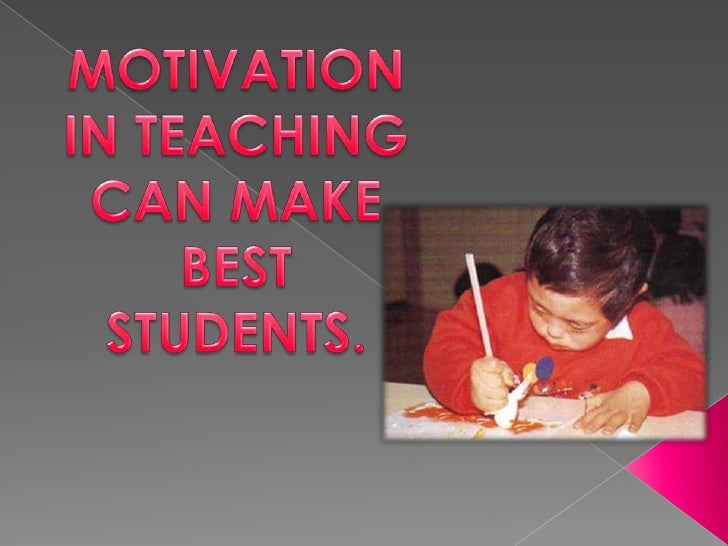 MOTIVATION IN TEACHING CAN MAKE BEST STUDENTS.<br />