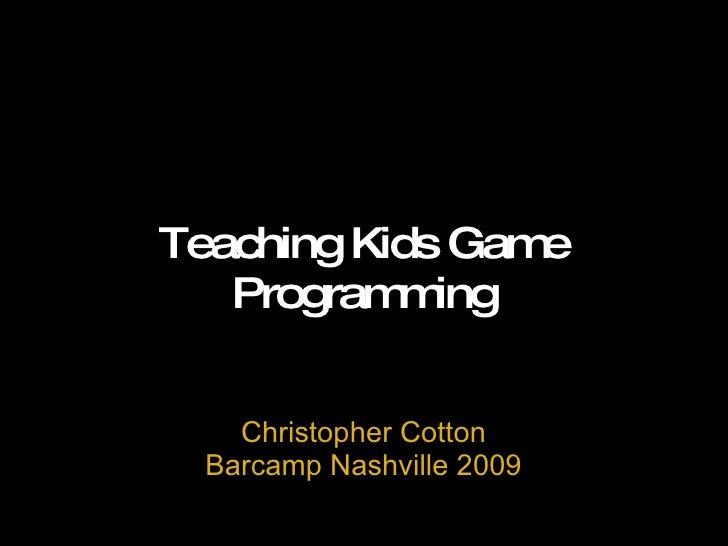 Teaching Kids Game Programming Christopher Cotton Barcamp Nashville 2009