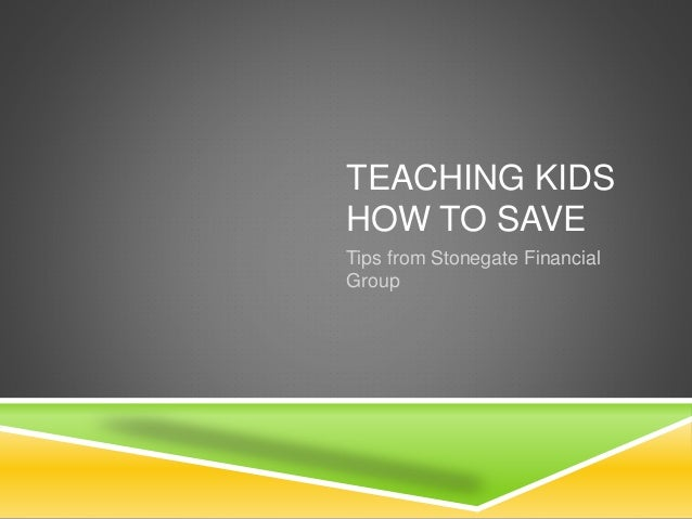 TEACHING KIDS  HOW TO SAVE  Tips from Stonegate Financial  Group