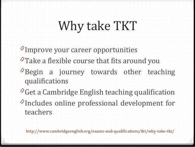 Why take TKT 0 Improve your career opportunities 0 Take a flexible course that fits around you 0 Begin a journey towards o...