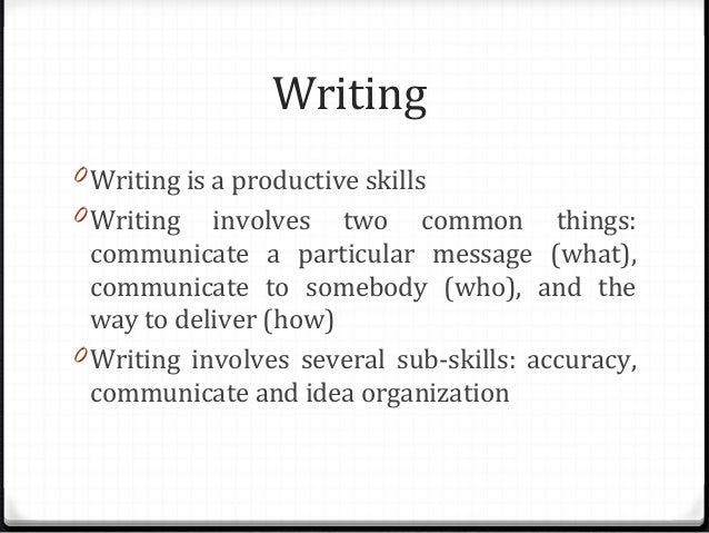 Writing 0 Writing is a productive skills 0 Writing  involves two common things: communicate a particular message (what), c...