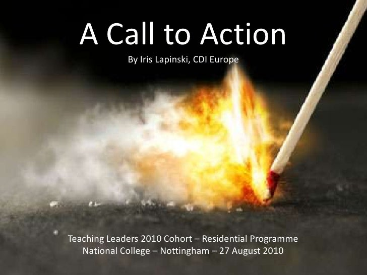 A Call to Action<br />By Iris Lapinski, CDI Europe<br />Teaching Leaders 2010 Cohort – Residential Programme<br />National...