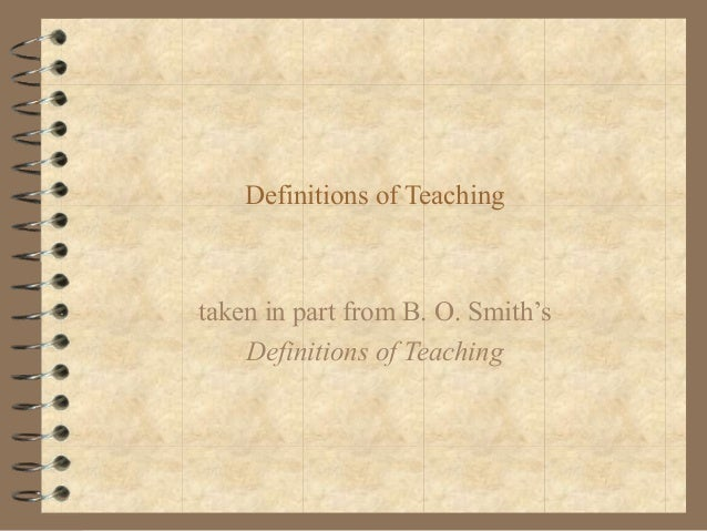 Definitions of Teaching  taken in part from B. O. Smith's Definitions of Teaching