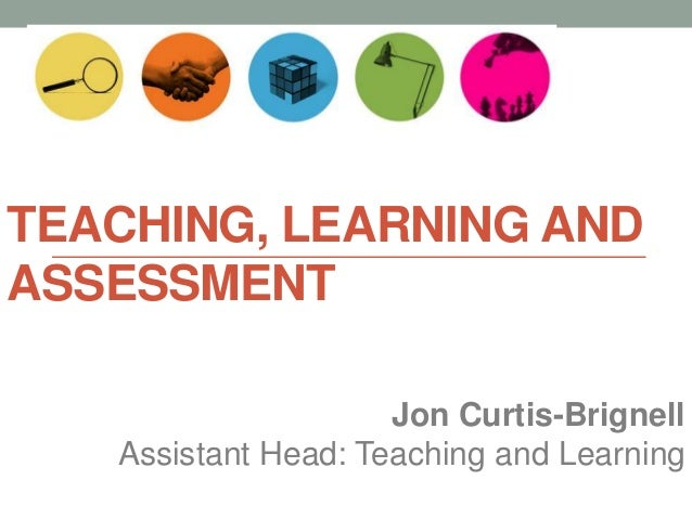 TEACHING, LEARNING AND ASSESSMENT Jon Curtis-Brignell Assistant Head: Teaching and Learning