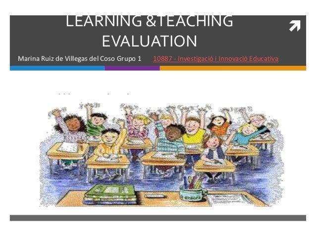 LEARNING &TEACHING EVALUATION Marina Ruiz de Villegas del Coso Grupo 1 10887 - Investigació i Innovació Educativa