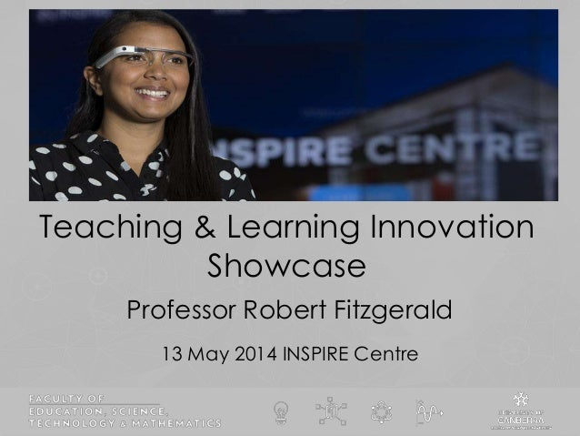 Teaching & Learning Innovation Showcase 13 May 2014 INSPIRE Centre Professor Robert Fitzgerald