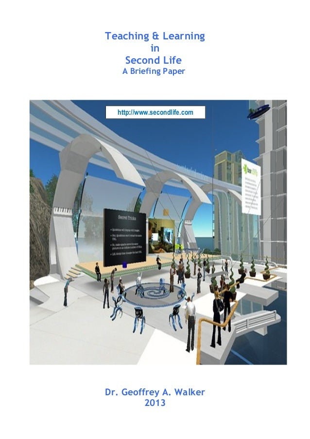 Teaching & Learning in Second Life A Briefing Paper Dr. Geoffrey A. Walker 2013 http://www.secondlife.com