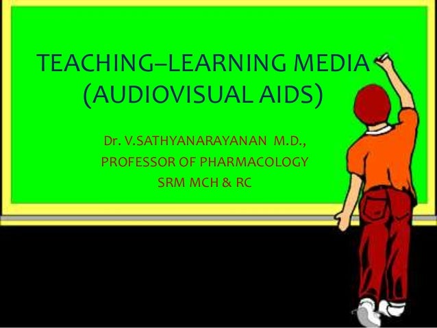 TEACHING–LEARNING MEDIA   (AUDIOVISUAL AIDS)    Dr. V.SATHYANARAYANAN M.D.,    PROFESSOR OF PHARMACOLOGY             SRM M...