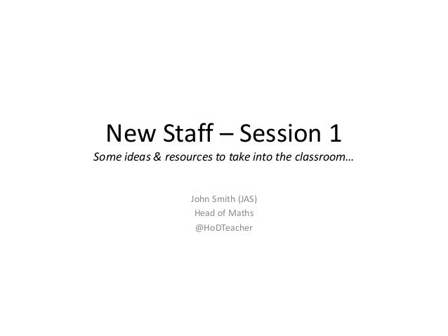 New Staff – Session 1 Some ideas & resources to take into the classroom… John Smith (JAS) Head of Maths @HoDTeacher