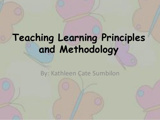 Teaching Learning Principles and Methodology By: Kathleen Cate Sumbilon