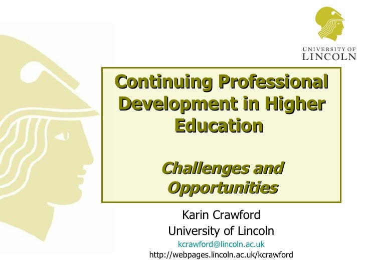 Continuing Professional Development in Higher Education  Challenges and Opportunities Karin Crawford University of Lincoln...