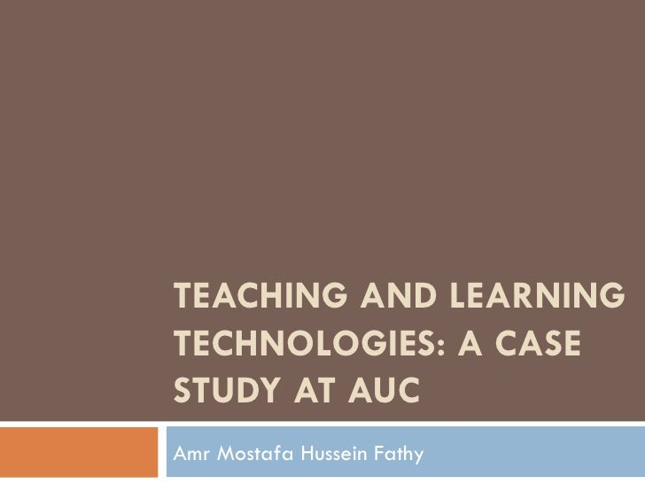 TEACHING AND LEARNING TECHNOLOGIES: A CASE STUDY AT AUC Amr Mostafa Hussein Fathy