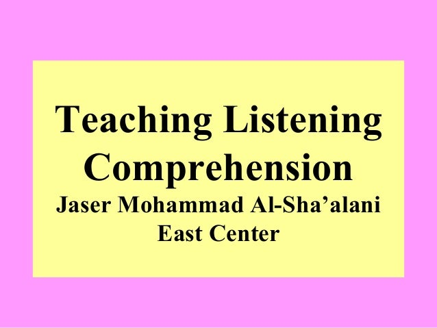 Teaching Listening Comprehension Jaser Mohammad Al-Sha'alani East Center