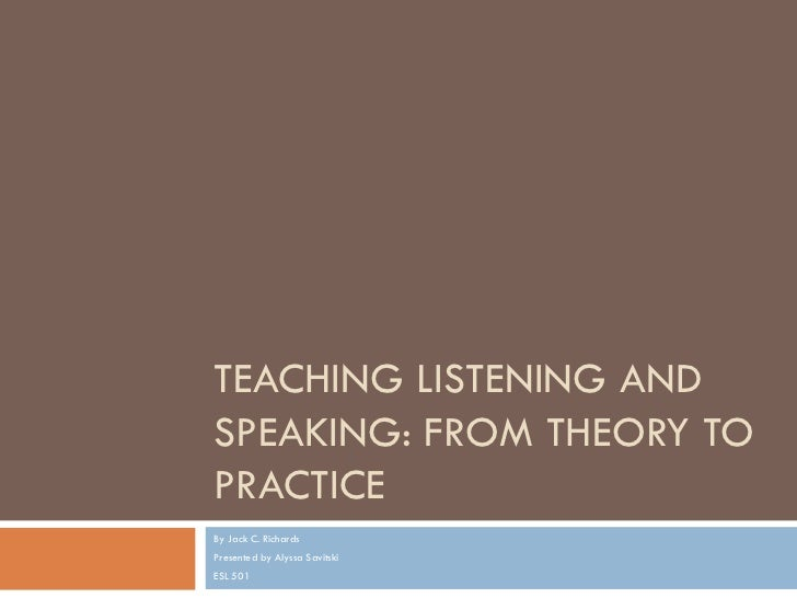 TEACHING LISTENING ANDSPEAKING: FROM THEORY TOPRACTICEBy Jack C. RichardsPresented by Alyssa SavitskiESL 501