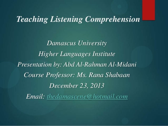 Teaching Listening Comprehension Damascus University Higher Languages Institute Presentation by: Abd Al-Rahman Al-Midani  ...