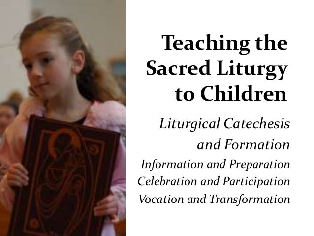 Teaching the Sacred Liturgy to Children Liturgical Catechesis and Formation Information and Preparation Celebration and Pa...