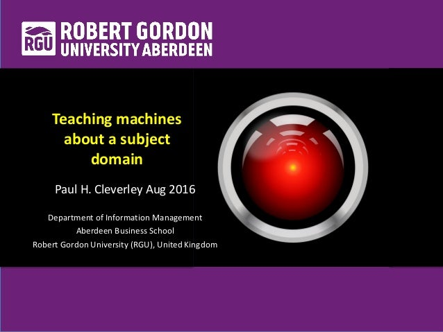 Teaching machines about a subject domain Paul H. Cleverley Aug 2016 Department of Information Management Aberdeen Business...