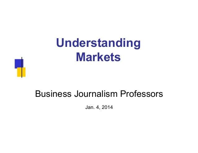 Understanding Markets Business Journalism Professors Jan. 4, 2014