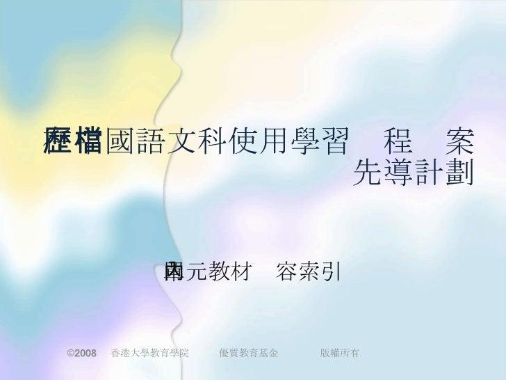 在中國語文科使用學習歷程檔案 先導計劃 單元教材內容索引 © 2008   香港大學教育學院 優質教育基金 版權所有