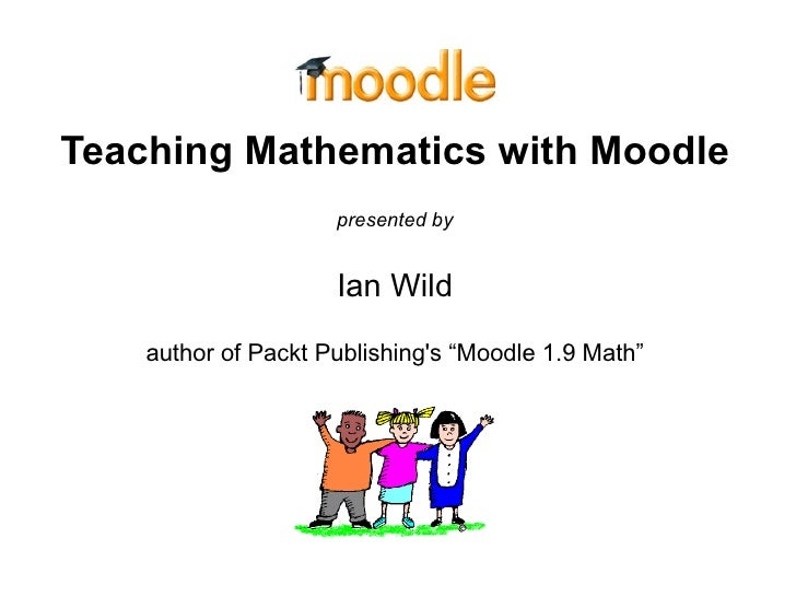 """Teaching Mathematics with Moodle presented by Ian Wild author of Packt Publishing's """"Moodle 1.9 Math"""""""