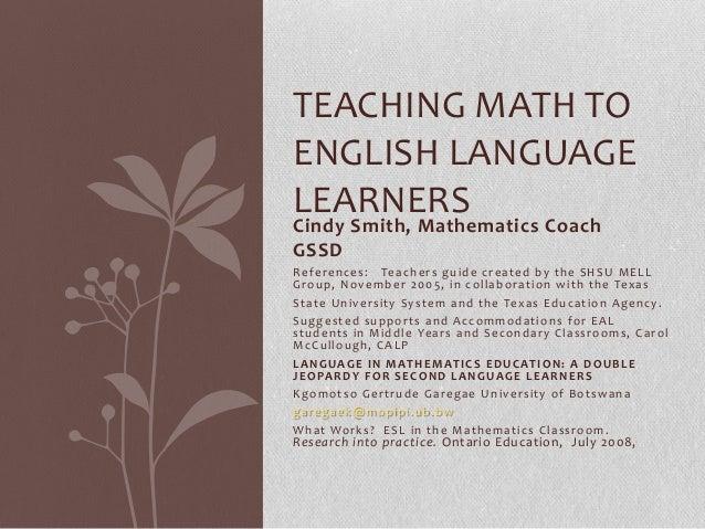 TEACHING MATH TOENGLISH LANGUAGELEARNERSCindy Smith, Mathematics CoachGSSDReferences: Teachers guide created by the SHSU M...