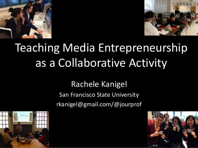 Teaching Media Entrepreneurship as a Collaborative Activity Rachele Kanigel San Francisco State University rkanigel@gmail....