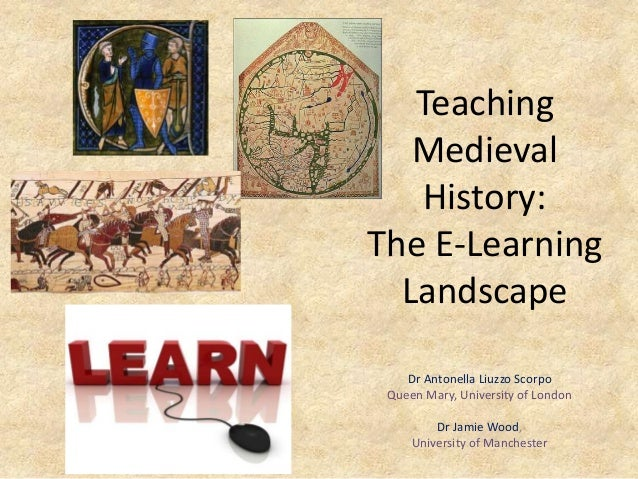 TeachingMedievalHistory:The E-LearningLandscapeDr Antonella Liuzzo ScorpoQueen Mary, University of LondonDr Jamie Wood,Uni...