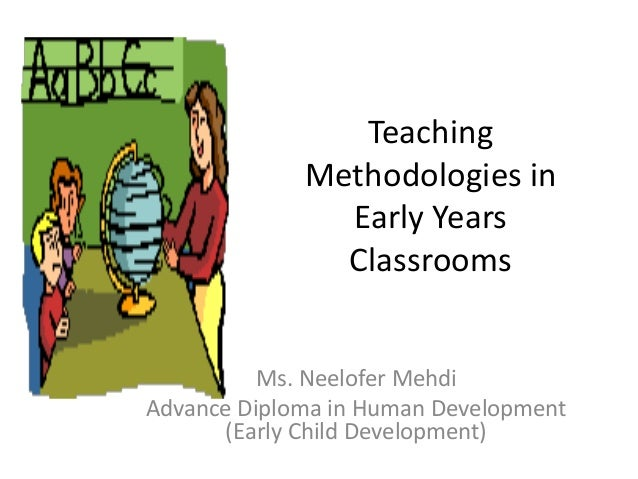 Teaching Methodologies in Early Years Classrooms Ms. Neelofer Mehdi Advance Diploma in Human Development (Early Child Deve...