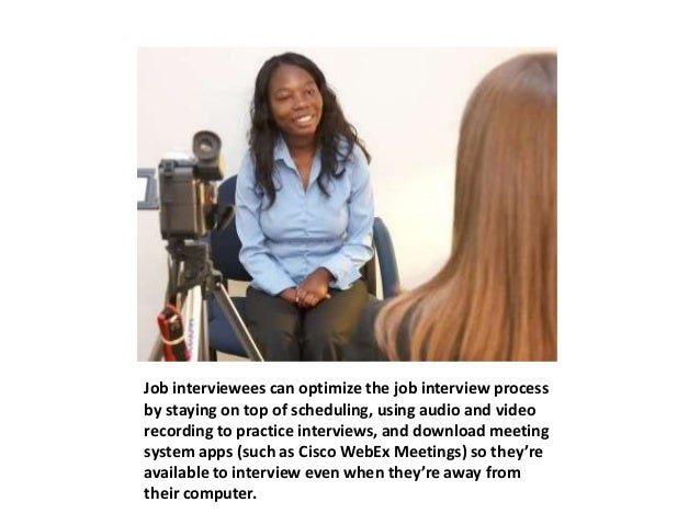 Job interviewees can optimize the job interview process  by staying on top of scheduling, using audio and video  recording...